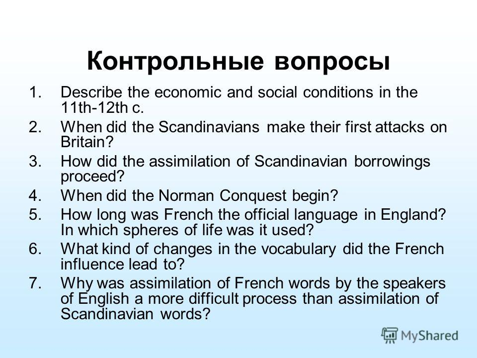 Контрольные вопросы 1.Describe the economic and social conditions in the 11th-12th c. 2.When did the Scandinavians make their first attacks on Britain? 3.How did the assimilation of Scandinavian borrowings proceed? 4.When did the Norman Conquest begi