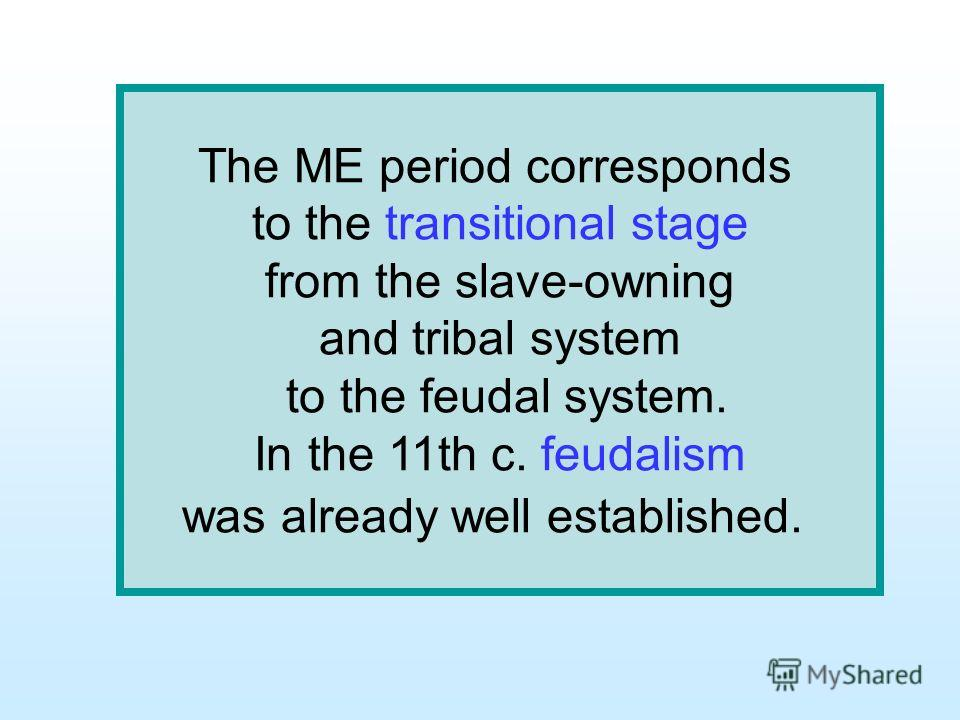 The ME period corresponds to the transitional stage from the slave-owning and tribal system to the feudal system. In the 11th c. feudalism was already well established.