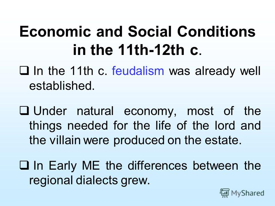 Economic and Social Conditions in the 11th-12th c. In the 11th c. feudalism was already well established. Under natural economy, most of the things needed for the life of the lord and the villain were produced on the estate. In Early ME the differenc