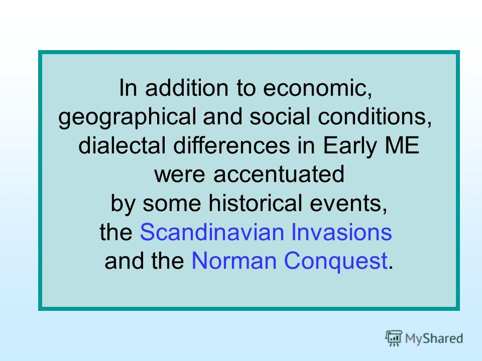 In addition to economic, geographical and social conditions, dialectal differences in Early ME were accentuated by some historical events, the Scandinavian Invasions and the Norman Conquest.