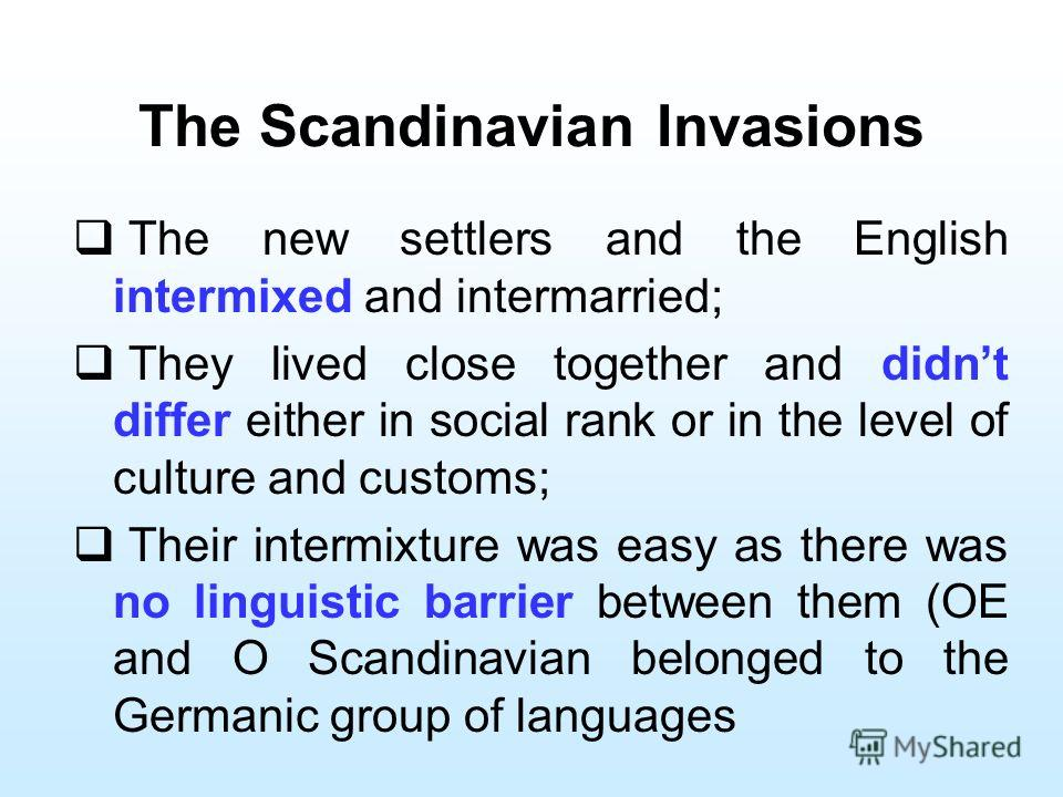 The Scandinavian Invasions The new settlers and the English intermixed and intermarried; They lived close together and didnt differ either in social rank or in the level of culture and customs; Their intermixture was easy as there was no linguistic b
