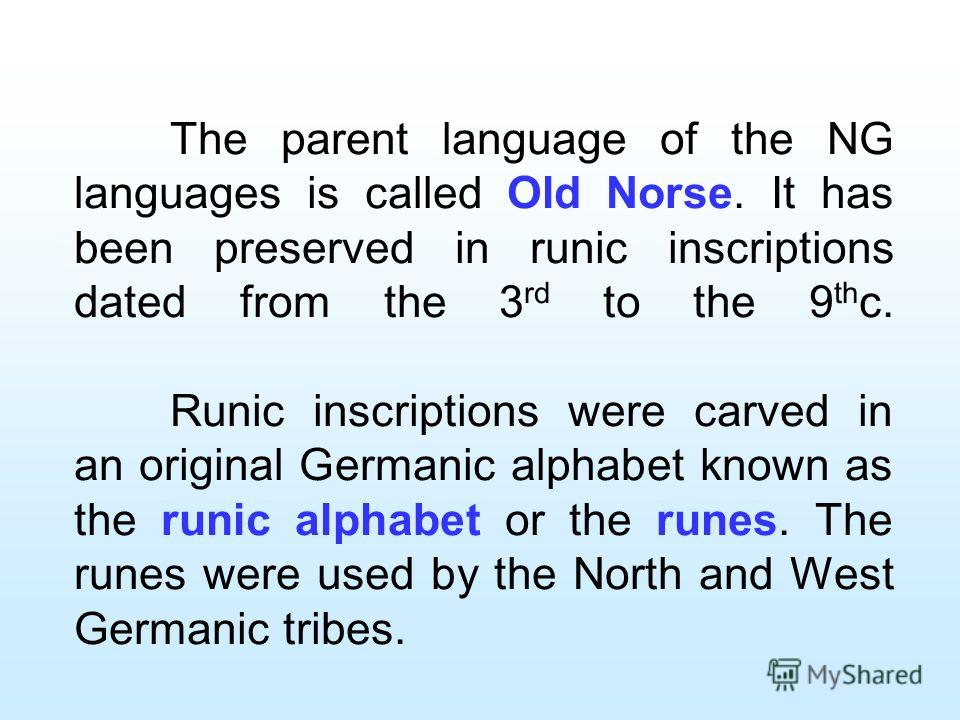 The parent language of the NG languages is called Old Norse. It has been preserved in runic inscriptions dated from the 3 rd to the 9 th c. Runic inscriptions were carved in an original Germanic alphabet known as the runic alphabet or the runes. The