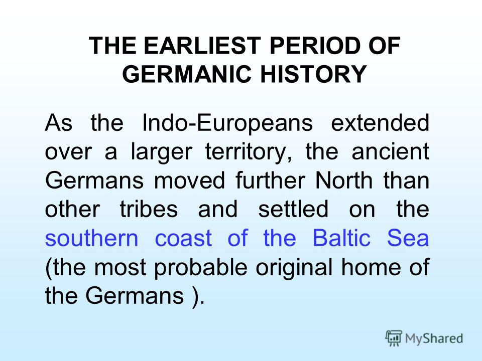 THE EARLIEST PERIOD OF GERMANIC HISTORY As the Indo-Europeans extended over a larger territory, the ancient Germans moved further North than other tribes and settled on the southern coast of the Baltic Sea (the most probable original home of the Germ