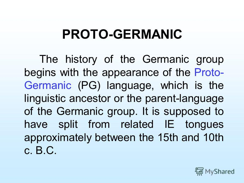 PROTO-GERMANIC The history of the Germanic group begins with the appearance of the Proto- Germanic (PG) language, which is the linguistic ancestor or the parent-language of the Germanic group. It is supposed to have split from related IE tongues appr