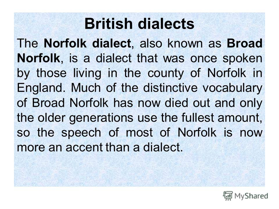 British dialects The Norfolk dialect, also known as Broad Norfolk, is a dialect that was once spoken by those living in the county of Norfolk in England. Much of the distinctive vocabulary of Broad Norfolk has now died out and only the older generati