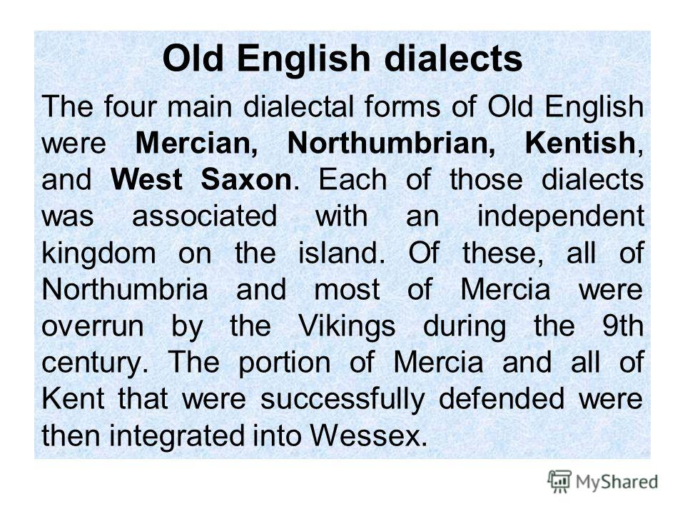 Old English dialects The four main dialectal forms of Old English were Mercian, Northumbrian, Kentish, and West Saxon. Each of those dialects was associated with an independent kingdom on the island. Of these, all of Northumbria and most of Mercia we