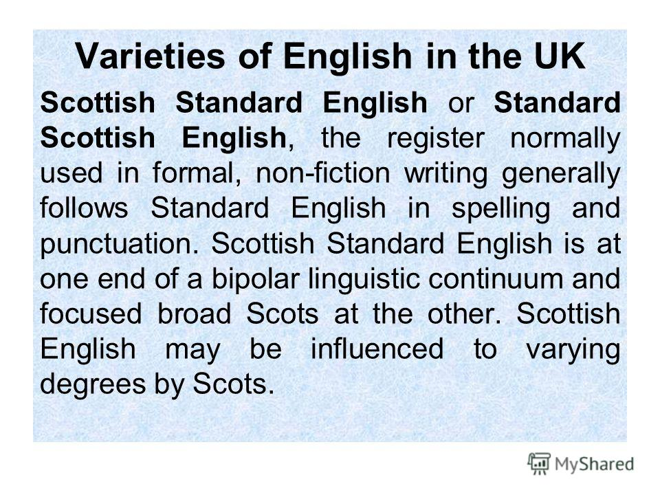 Varieties of English in the UK Scottish Standard English or Standard Scottish English, the register normally used in formal, non-fiction writing generally follows Standard English in spelling and punctuation. Scottish Standard English is at one end o