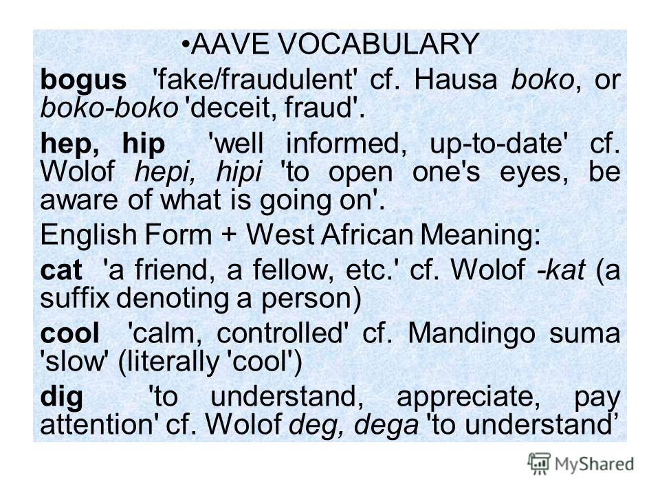 AAVE VOCABULARY bogus 'fake/fraudulent' cf. Hausa boko, or boko-boko 'deceit, fraud'. hep, hip 'well informed, up-to-date' cf. Wolof hepi, hipi 'to open one's eyes, be aware of what is going on'. English Form + West African Meaning: cat 'a friend, a