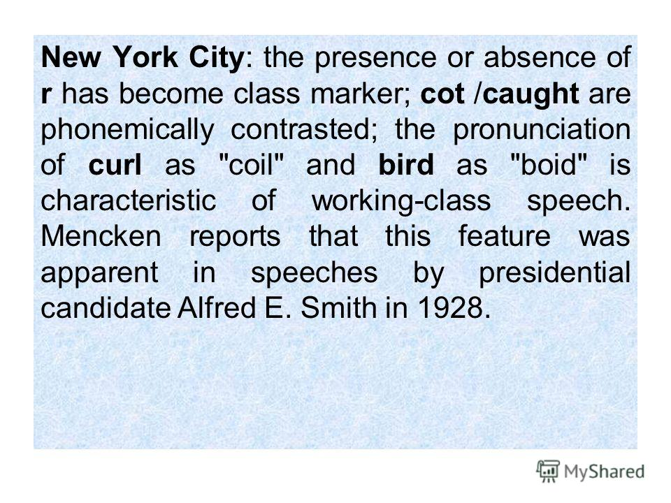 New York City: the presence or absence of r has become class marker; cot /caught are phonemically contrasted; the pronunciation of curl as