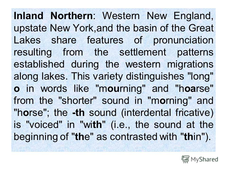 Inland Northern: Western New England, upstate New York,and the basin of the Great Lakes share features of pronunciation resulting from the settlement patterns established during the western migrations along lakes. This variety distinguishes