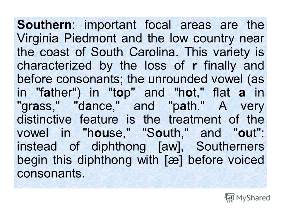 Southern: important focal areas are the Virginia Piedmont and the low country near the coast of South Carolina. This variety is characterized by the loss of r finally and before consonants; the unrounded vowel (as in