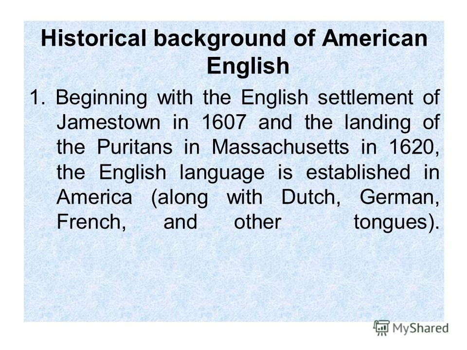Historical background of American English 1. Beginning with the English settlement of Jamestown in 1607 and the landing of the Puritans in Massachusetts in 1620, the English language is established in America (along with Dutch, German, French, and ot