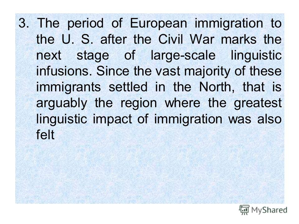 3. The period of European immigration to the U. S. after the Civil War marks the next stage of large-scale linguistic infusions. Since the vast majority of these immigrants settled in the North, that is arguably the region where the greatest linguist