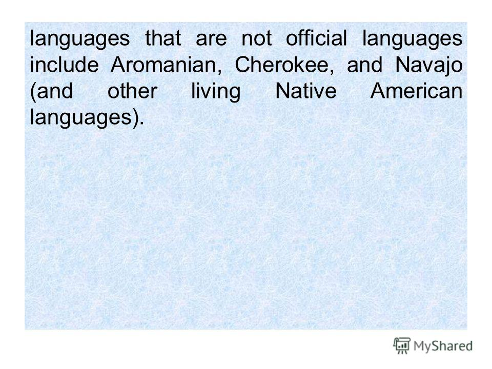 languages that are not official languages include Aromanian, Cherokee, and Navajo (and other living Native American languages).
