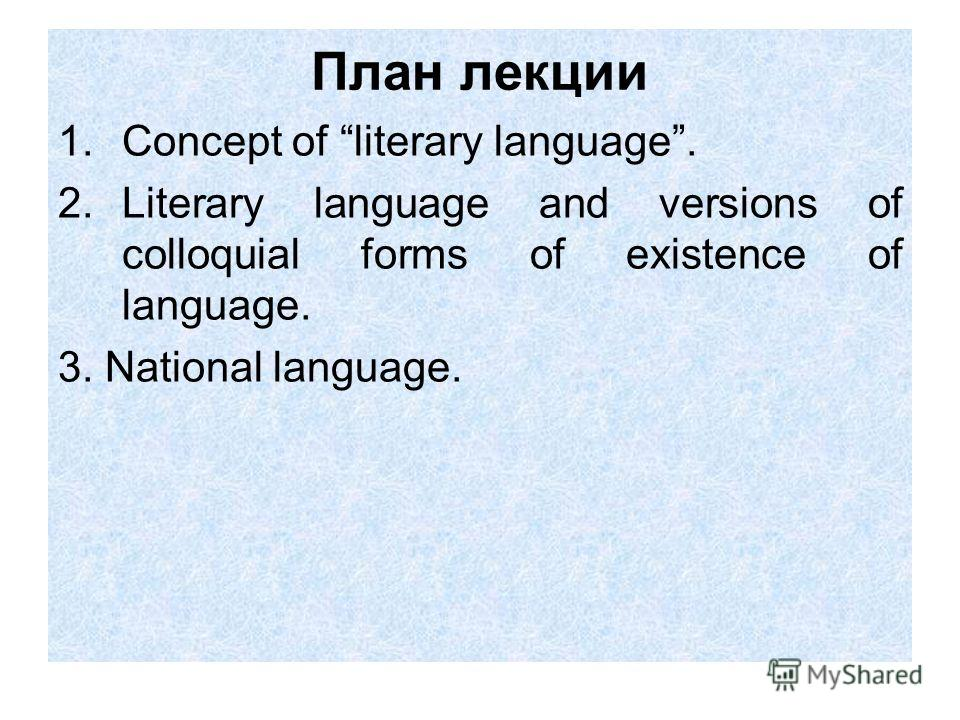 План лекции 1.Concept of literary language. 2.Literary language and versions of colloquial forms of existence of language. 3. National language.