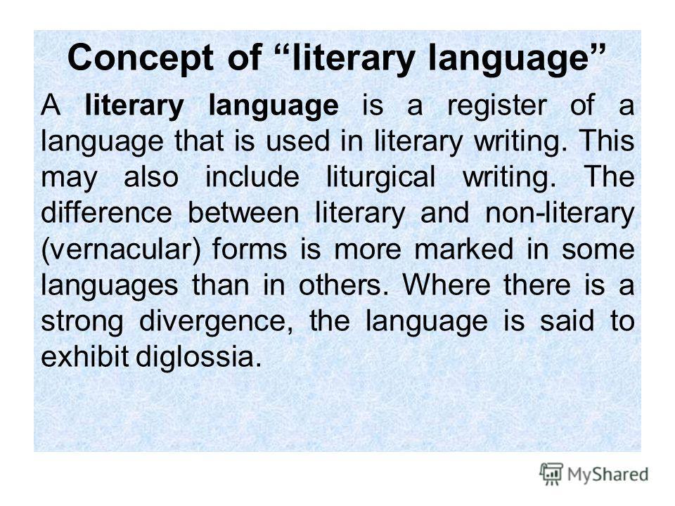 Concept of literary language A literary language is a register of a language that is used in literary writing. This may also include liturgical writing. The difference between literary and non-literary (vernacular) forms is more marked in some langua