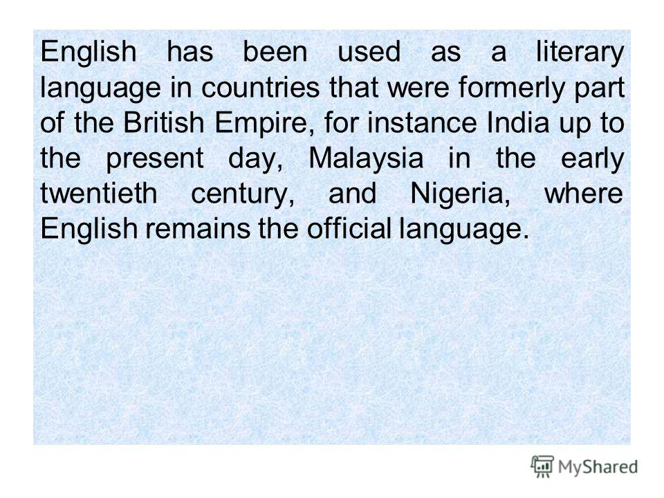 English has been used as a literary language in countries that were formerly part of the British Empire, for instance India up to the present day, Malaysia in the early twentieth century, and Nigeria, where English remains the official language.