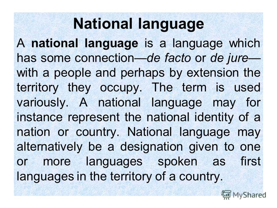 National language A national language is a language which has some connectionde facto or de jure with a people and perhaps by extension the territory they occupy. The term is used variously. A national language may for instance represent the national