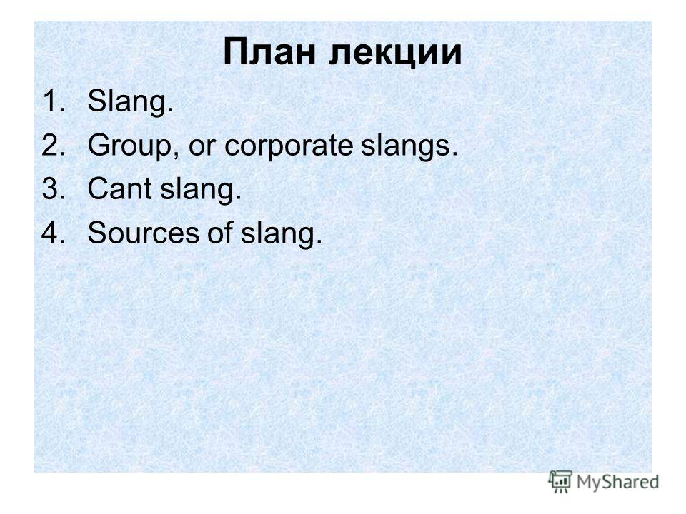 План лекции 1.Slang. 2.Group, or corporate slangs. 3.Cant slang. 4.Sources of slang.