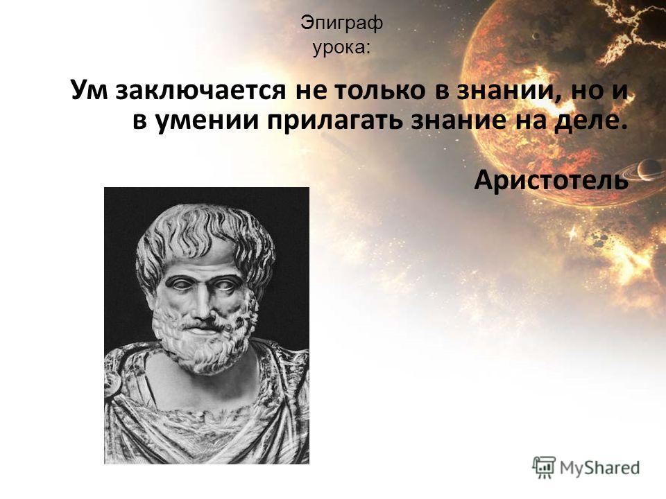 Эпиграф урока: Ум заключается не только в знании, но и в умении прилагать знание на деле. Аристотель