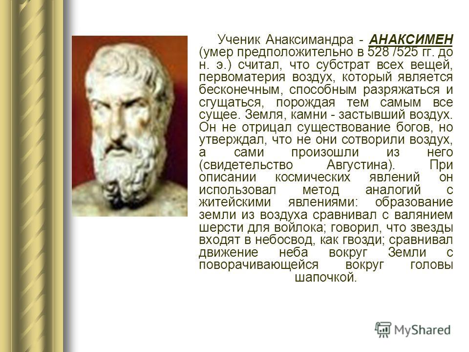 Ученик Анаксимандра - АНАКСИМЕН (умер предположительно в 528 /525 гг. до н. э.) считал, что субстрат всех вещей, первоматерия воздух, который является бесконечным, способным разряжаться и сгущаться, порождая тем самым все сущее. Земля, камни - застыв