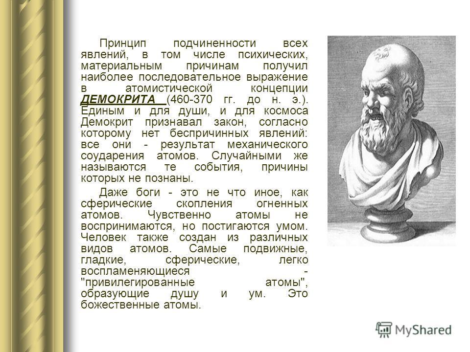 Принцип подчиненности всех явлений, в том числе психических, материальным причинам получил наиболее последовательное выражение в атомистической концепции ДЕМОКРИТА (460-370 гг. до н. э.). Единым и для души, и для космоса Демокрит признавал закон, сог