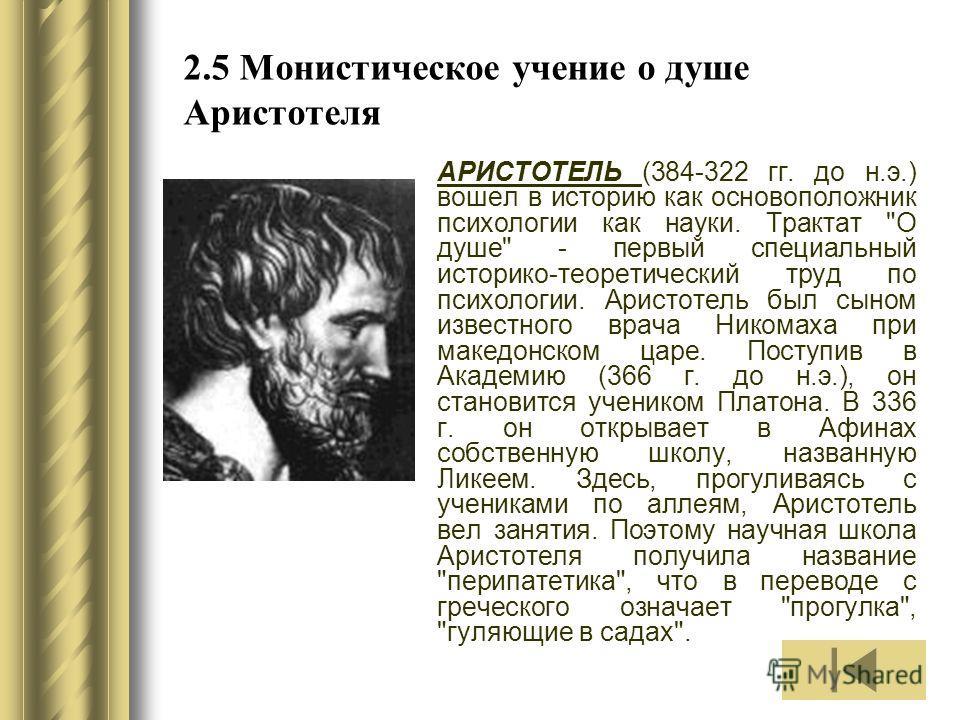 2.5 Монистическое учение о душе Аристотеля АРИСТОТЕЛЬ (384-322 гг. до н.э.) вошел в историю как основоположник психологии как науки. Трактат