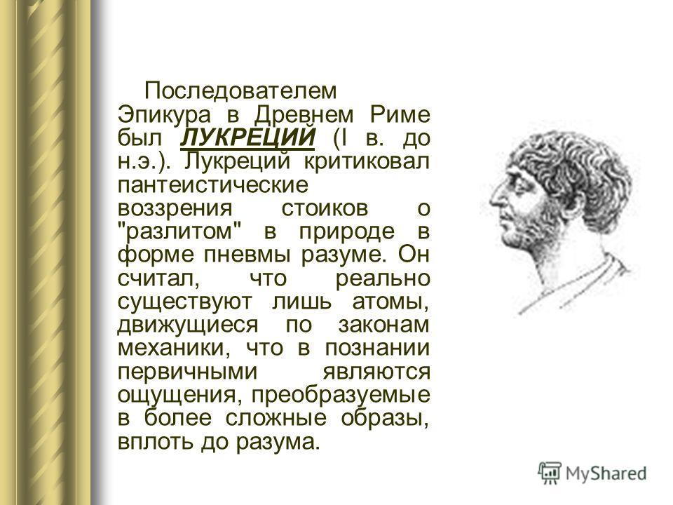 Последователем Эпикура в Древнем Риме был ЛУКРЕЦИЙ (I в. до н.э.). Лукреций критиковал пантеистические воззрения стоиков о
