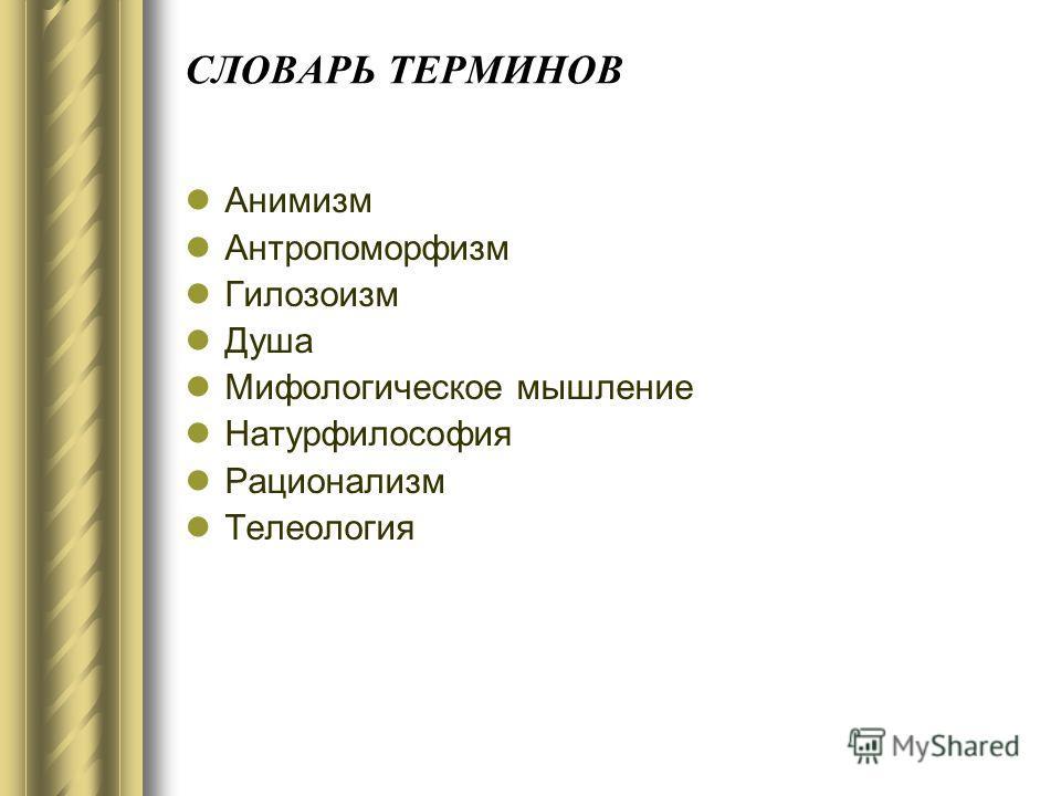 СЛОВАРЬ ТЕРМИНОВ Анимизм Антропоморфизм Гилозоизм Душа Мифологическое мышление Натурфилософия Рационализм Телеология
