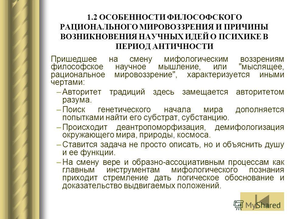 1.2 ОСОБЕННОСТИ ФИЛОСОФСКОГО РАЦИОНАЛЬНОГО МИРОВОЗЗРЕНИЯ И ПРИЧИНЫ ВОЗНИКНОВЕНИЯ НАУЧНЫХ ИДЕЙ О ПСИХИКЕ В ПЕРИОД АНТИЧНОСТИ Пришедшее на смену мифологическим воззрениям философское научное мышление, или