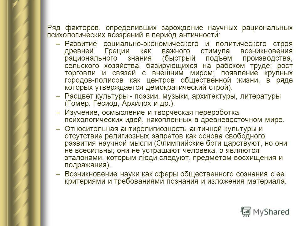 Ряд факторов, определивших зарождение научных рациональных психологических воззрений в период античности: –Развитие социально-экономического и политического строя древней Греции как важного стимула возникновения рационального знания (быстрый подъем п