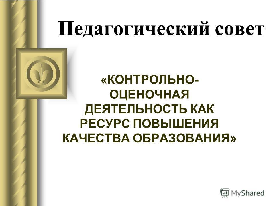 Педагогический совет «КОНТРОЛЬНО- ОЦЕНОЧНАЯ ДЕЯТЕЛЬНОСТЬ КАК РЕСУРС ПОВЫШЕНИЯ КАЧЕСТВА ОБРАЗОВАНИЯ»