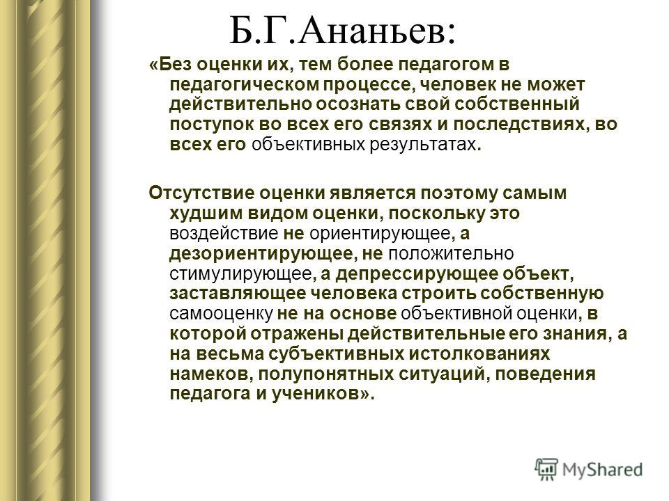 Б.Г.Ананьев: «Без оценки их, тем более педагогом в педагогическом процессе, человек не может действительно осознать свой собственный поступок во всех его связях и последствиях, во всех его объективных результатах. Отсутствие оценки является поэтому с