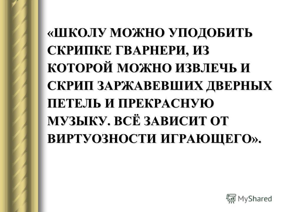 «ШКОЛУ МОЖНО УПОДОБИТЬ СКРИПКЕ ГВАРНЕРИ, ИЗ КОТОРОЙ МОЖНО ИЗВЛЕЧЬ И СКРИП ЗАРЖАВЕВШИХ ДВЕРНЫХ ПЕТЕЛЬ И ПРЕКРАСНУЮ МУЗЫКУ. ВСЁ ЗАВИСИТ ОТ ВИРТУОЗНОСТИ ИГРАЮЩЕГО».