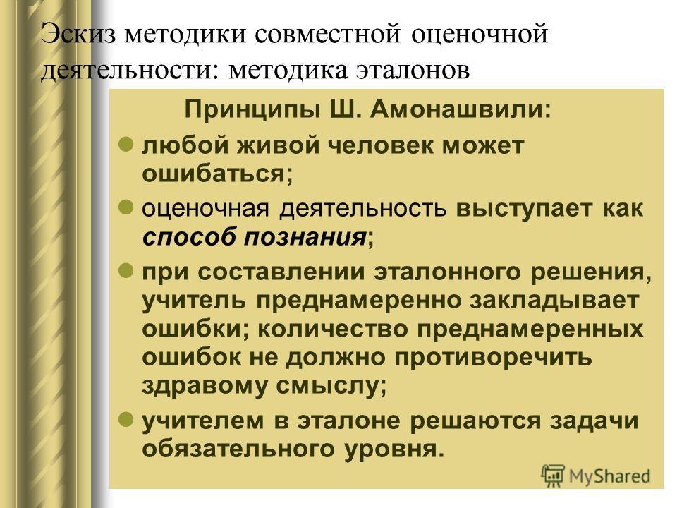 Эскиз методики совместной оценочной деятельности: методика эталонов Принципы Ш. Амонашвили: любой живой человек может ошибаться; оценочная деятельность выступает как способ познания; при составлении эталонного решения, учитель преднамеренно закладыва