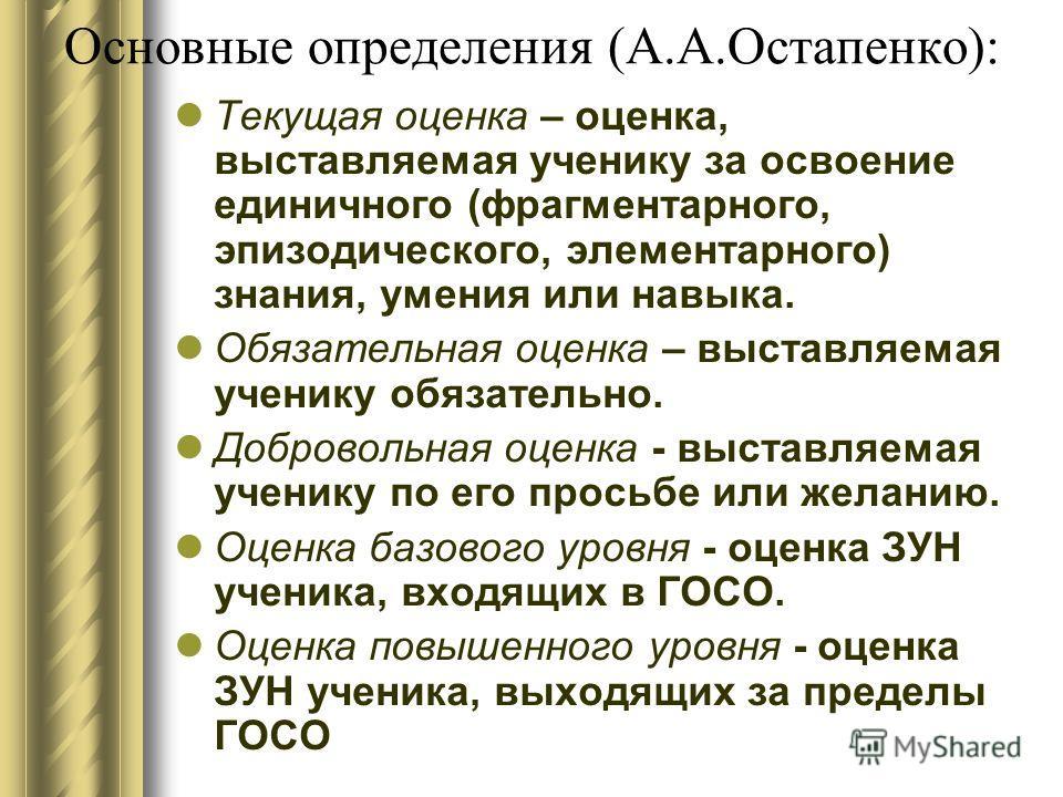 Основные определения (А.А.Остапенко): Текущая оценка – оценка, выставляемая ученику за освоение единичного (фрагментарного, эпизодического, элементарного) знания, умения или навыка. Обязательная оценка – выставляемая ученику обязательно. Добровольная