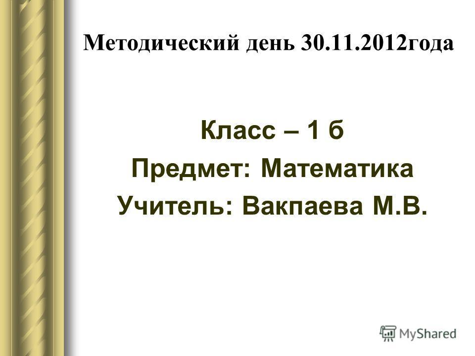 Методический день 30.11.2012года Класс – 1 б Предмет: Математика Учитель: Вакпаева М.В.