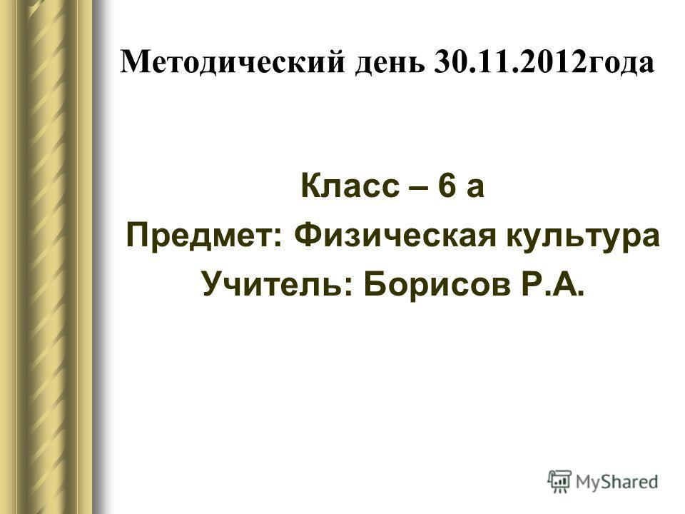 Методический день 30.11.2012года Класс – 6 а Предмет: Физическая культура Учитель: Борисов Р.А.
