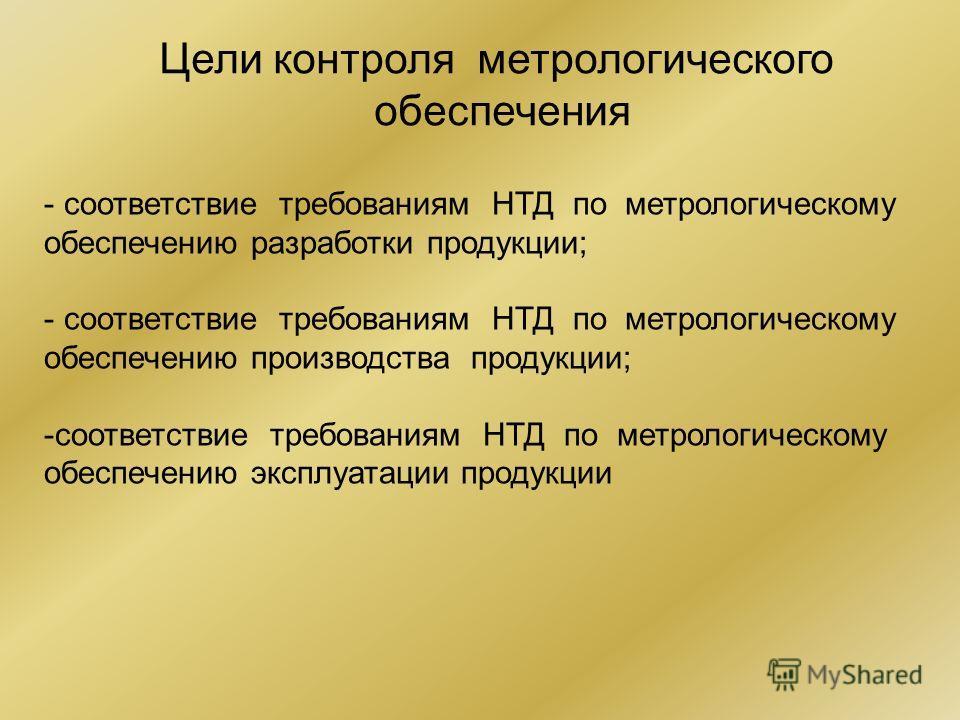 Цели контроля метрологического обеспечения - соответствие требованиям НТД по метрологическому обеспечению разработки продукции; - соответствие требованиям НТД по метрологическому обеспечению производства продукции; -соответствие требованиям НТД по ме