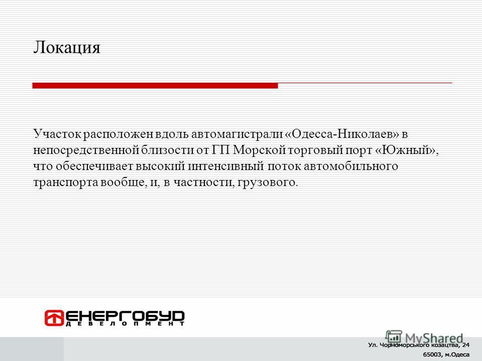 Локация Участок расположен вдоль автомагистрали «Одесса-Николаев» в непосредственной близости от ГП Морской торговый порт «Южный», что обеспечивает высокий интенсивный поток автомобильного транспорта вообще, и, в частности, грузового.