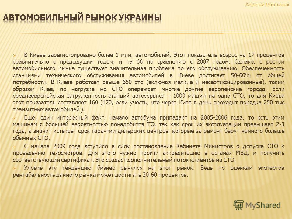 Алексей Мартынюк В Киеве зарегистрировано более 1 млн. автомобилей. Этот показатель возрос на 17 процентов сравнительно с предыдущим годом, и на 66 по сравнению с 2007 годом. Однако, с ростом автомобильного рынка существует значительная проблема по е