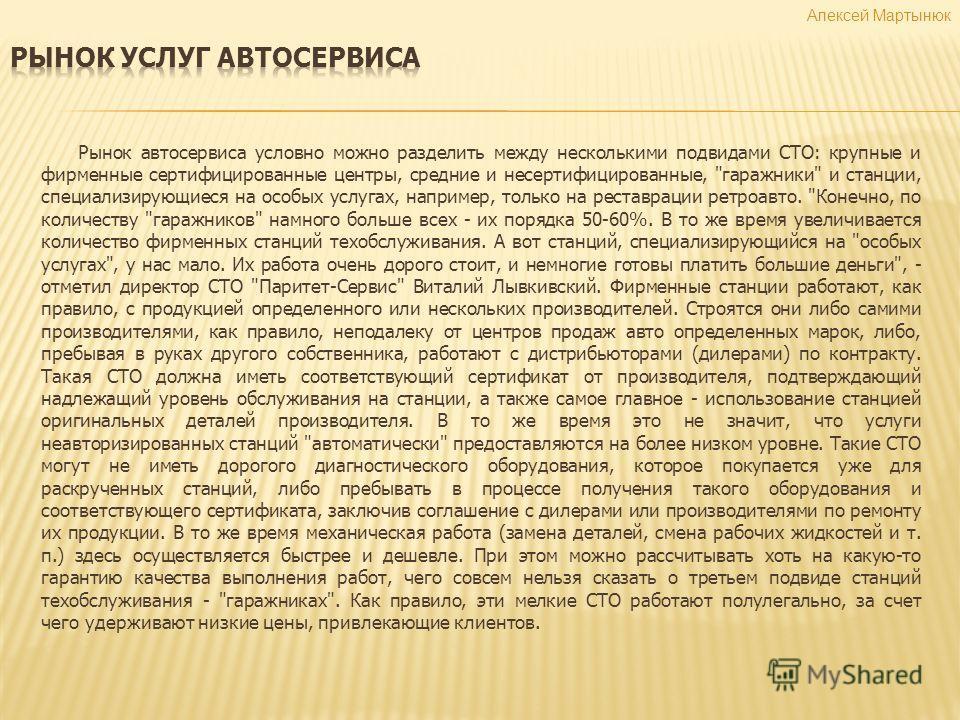 Алексей Мартынюк Рынок автосервиса условно можно разделить между несколькими подвидами СТО: крупные и фирменные сертифицированные центры, средние и несертифицированные,