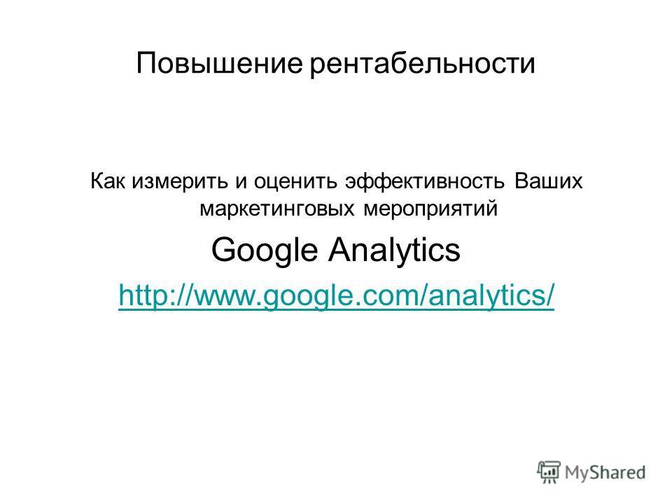 Повышение рентабельности Как измерить и оценить эффективность Ваших маркетинговых мероприятий Google Analytics http://www.google.com/analytics/