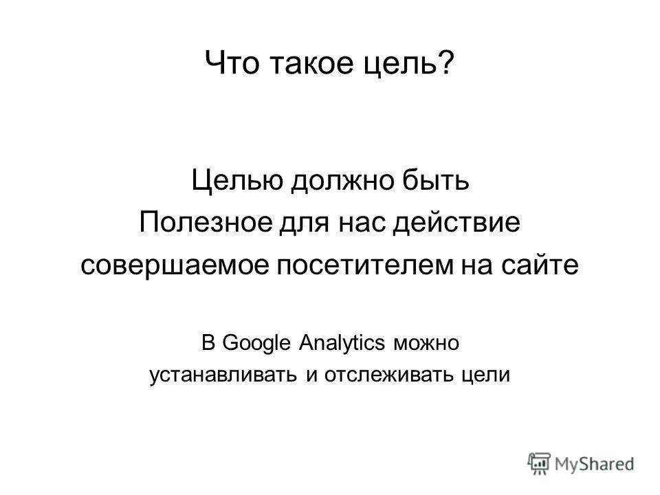 Что такое цель? Целью должно быть Полезное для нас действие совершаемое посетителем на сайте В Google Analytics можно устанавливать и отслеживать цели