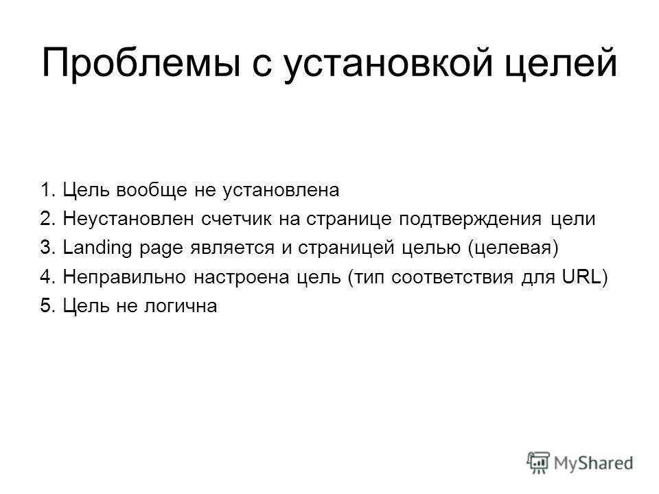 Проблемы с установкой целей 1. Цель вообще не установлена 2. Неустановлен счетчик на странице подтверждения цели 3. Landing page является и страницей целью (целевая) 4. Неправильно настроена цель (тип соответствия для URL) 5. Цель не логична