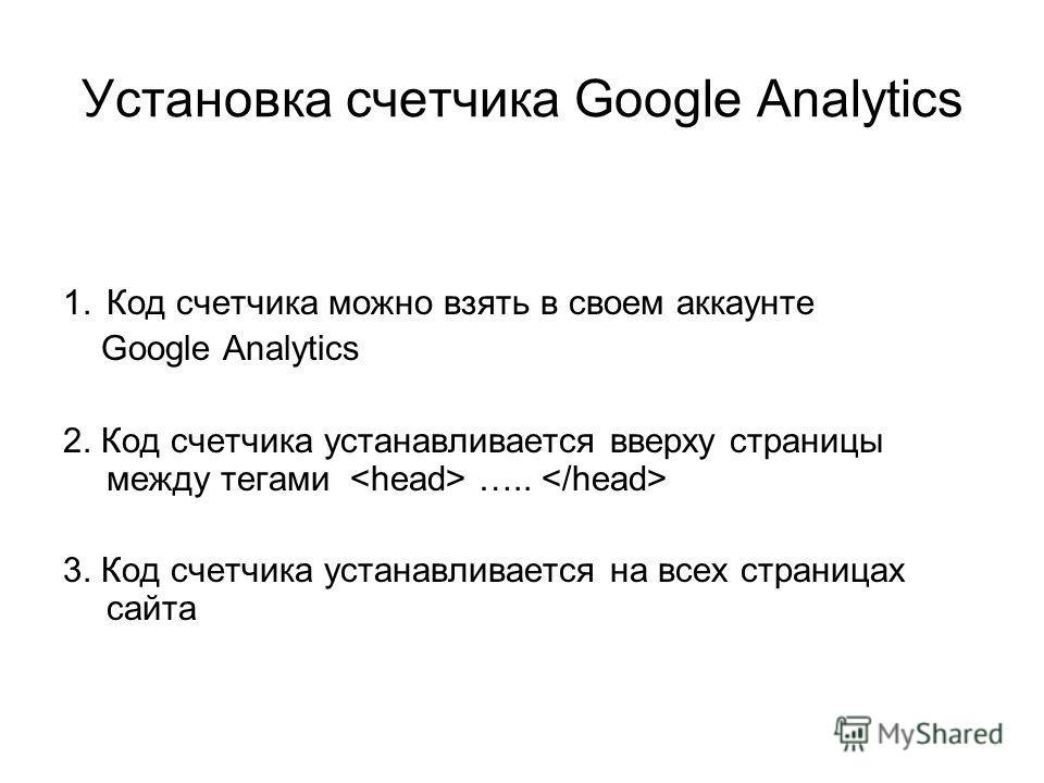 Установка счетчика Google Analytics 1.Код счетчика можно взять в своем аккаунте Google Analytics 2. Код счетчика устанавливается вверху страницы между тегами ….. 3. Код счетчика устанавливается на всех страницах сайта