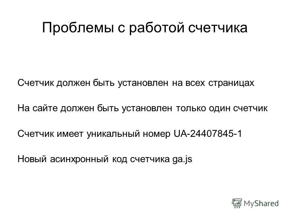 Проблемы с работой счетчика Счетчик должен быть установлен на всех страницах На сайте должен быть установлен только один счетчик Счетчик имеет уникальный номер UA-24407845-1 Новый асинхронный код счетчика ga.js