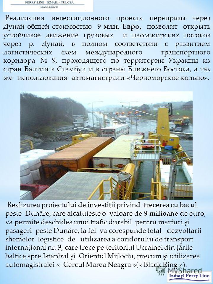 Реализация инвестиционного проекта переправы через Дунай общей стоимостью 9 млн. Евро, позволит открыть устойчивое движение грузовых и пассажирских потоков через р. Дунай, в полном соответствии с развитием логистических схем международного транспортн