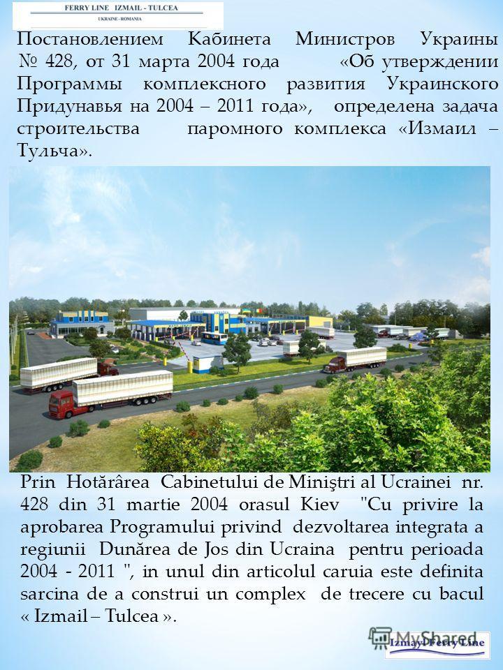 Постановлением Кабинета Министров Украины 428, от 31 марта 2004 года «Об утверждении Программы комплексного развития Украинского Придунавья на 2004 – 2011 года», определена задача строительства паромного комплекса «Измаил – Тульча». Prin Hotărârea Ca