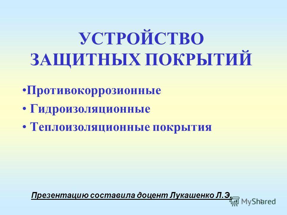 1 УСТРОЙСТВО ЗАЩИТНЫХ ПОКРЫТИЙ Противокоррозионные Гидроизоляционные Теплоизоляционные покрытия Презентацию составила доцент Лукашенко Л.Э.
